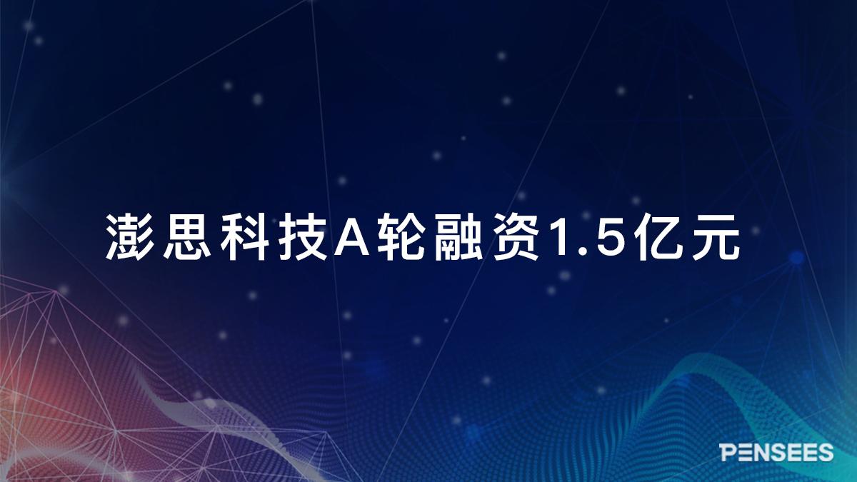 澎思科技完成A轮1.5亿元融资,由360、富士康等产业资本联合投资
