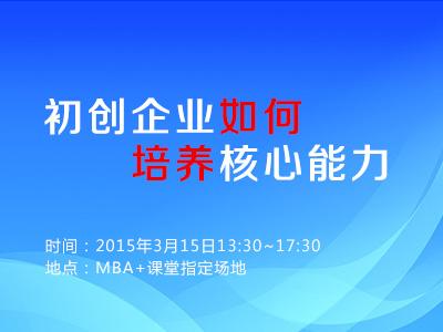 MBA+课堂(第13期):初创企业如何培养核心能力