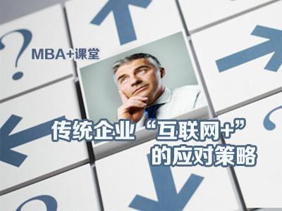 """MBA+课堂(第15期):传统企业""""互联网+""""的应对策略"""