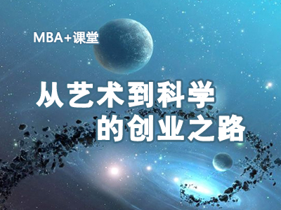 MBA+课堂(第16期):从艺术到科学的创业之路