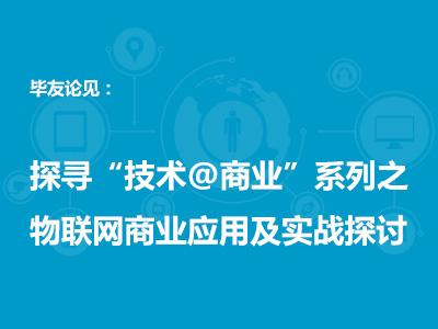 """毕友论见:探寻""""技术@商业""""系列(三)——物联网商业应用及实战探讨"""