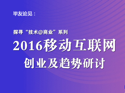 """探寻""""技术@商业""""系列(四)——2016移动互联网创业趋势及案例研讨"""
